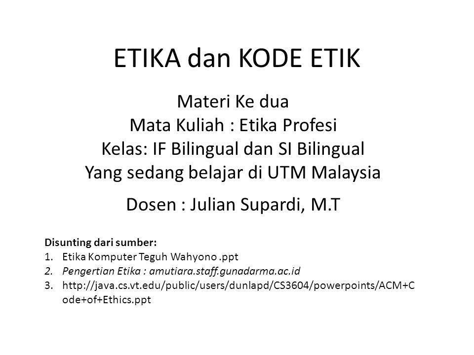 ETIKA dan KODE ETIK Materi Ke dua Mata Kuliah : Etika Profesi Kelas: IF Bilingual dan SI Bilingual Yang sedang belajar di UTM Malaysia Dosen : Julian Supardi, M.T Disunting dari sumber: 1.Etika Komputer Teguh Wahyono.ppt 2.Pengertian Etika : amutiara.staff.gunadarma.ac.id 3.http://java.cs.vt.edu/public/users/dunlapd/CS3604/powerpoints/ACM+C ode+of+Ethics.ppt