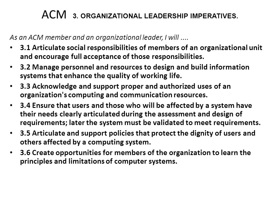 ACM 3. ORGANIZATIONAL LEADERSHIP IMPERATIVES. As an ACM member and an organizational leader, I will.... 3.1 Articulate social responsibilities of memb