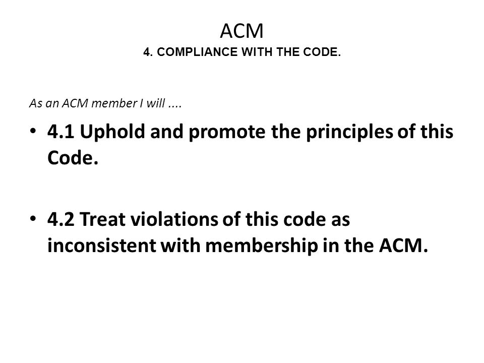 ACM 4. COMPLIANCE WITH THE CODE. As an ACM member I will.... 4.1 Uphold and promote the principles of this Code. 4.2 Treat violations of this code as