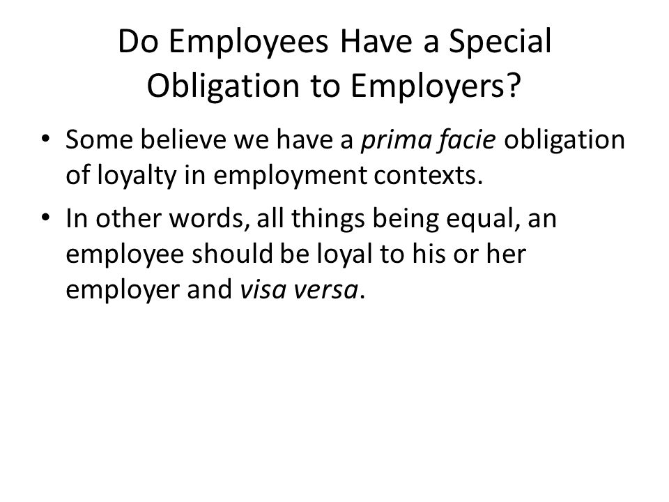 Do Employees Have a Special Obligation to Employers? Some believe we have a prima facie obligation of loyalty in employment contexts. In other words,