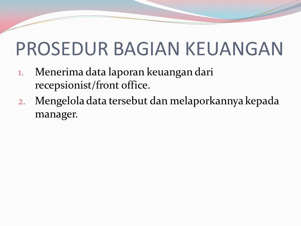 PROSEDUR BAGIAN KEUANGAN 1. Menerima data laporan keuangan dari recepsionist/front office. 2. Mengelola data tersebut dan melaporkannya kepada manager