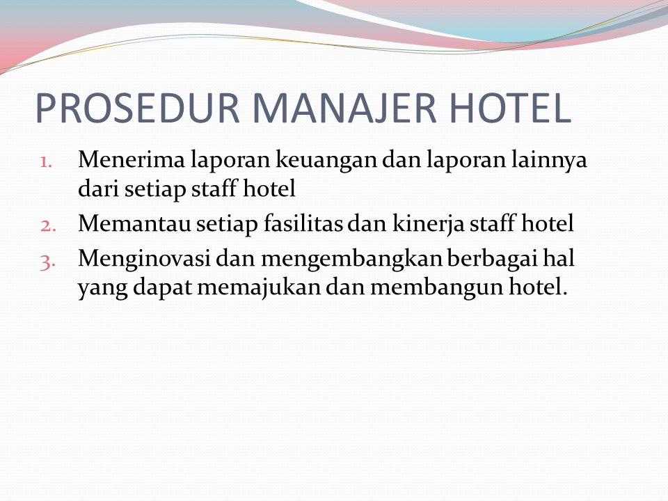 PROSEDUR MANAJER HOTEL 1. Menerima laporan keuangan dan laporan lainnya dari setiap staff hotel 2. Memantau setiap fasilitas dan kinerja staff hotel 3
