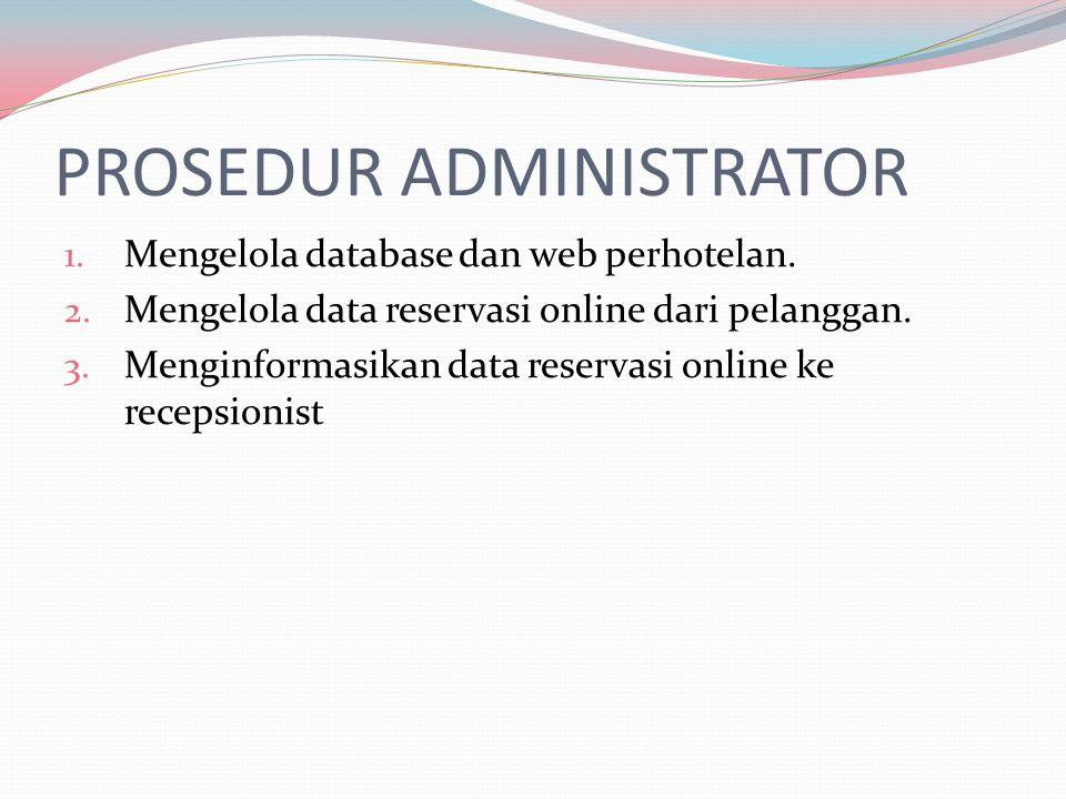 PROSEDUR ADMINISTRATOR 1. Mengelola database dan web perhotelan. 2. Mengelola data reservasi online dari pelanggan. 3. Menginformasikan data reservasi