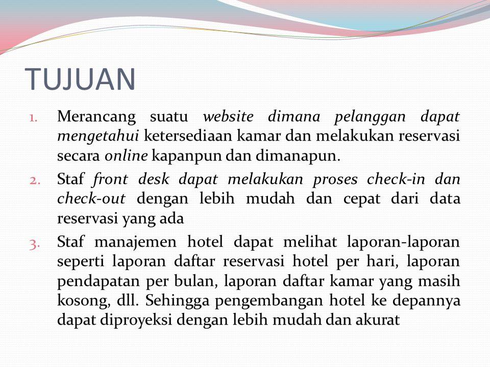 TUJUAN 1. Merancang suatu website dimana pelanggan dapat mengetahui ketersediaan kamar dan melakukan reservasi secara online kapanpun dan dimanapun. 2