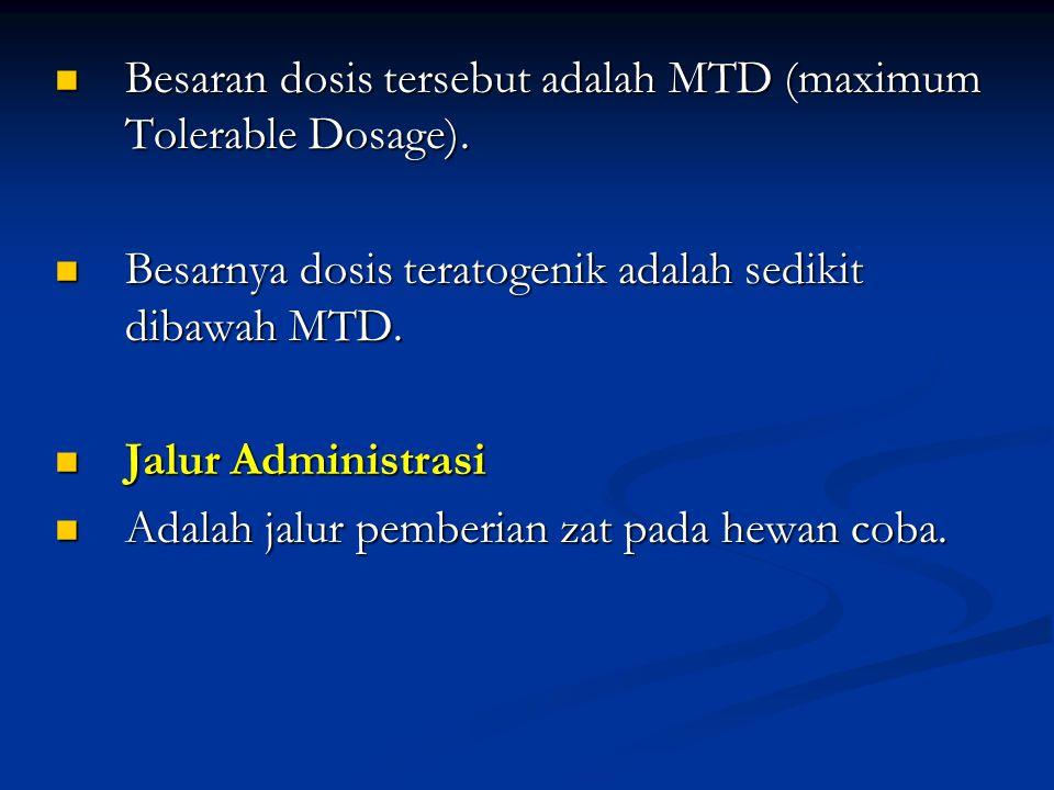Besaran dosis tersebut adalah MTD (maximum Tolerable Dosage). Besaran dosis tersebut adalah MTD (maximum Tolerable Dosage). Besarnya dosis teratogenik