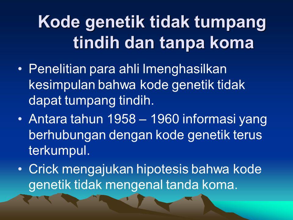 Kode genetik tidak tumpang tindih dan tanpa koma Penelitian para ahli lmenghasilkan kesimpulan bahwa kode genetik tidak dapat tumpang tindih. Antara t