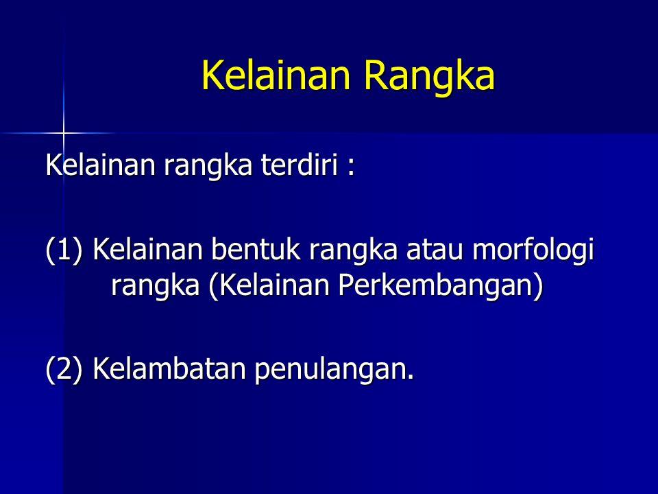 Kelainan rangka terdiri : (1) Kelainan bentuk rangka atau morfologi rangka (Kelainan Perkembangan) (2) Kelambatan penulangan. Kelainan Rangka