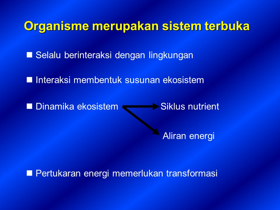 Organisme merupakan sistem terbuka Selalu berinteraksi dengan lingkungan Interaksi membentuk susunan ekosistem Dinamika ekosistemSiklus nutrient Aliran energi Pertukaran energi memerlukan transformasi