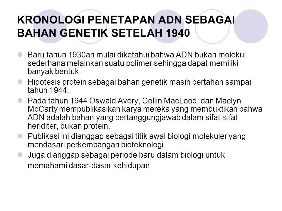 KRONOLOGI PENETAPAN ADN SEBAGAI BAHAN GENETIK SETELAH 1940 Baru tahun 1930an mulai diketahui bahwa ADN bukan molekul sederhana melainkan suatu polimer