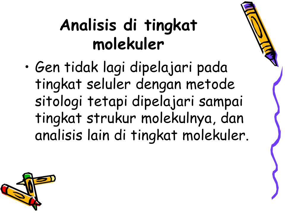 Analisis di tingkat molekuler Gen tidak lagi dipelajari pada tingkat seluler dengan metode sitologi tetapi dipelajari sampai tingkat strukur molekulny