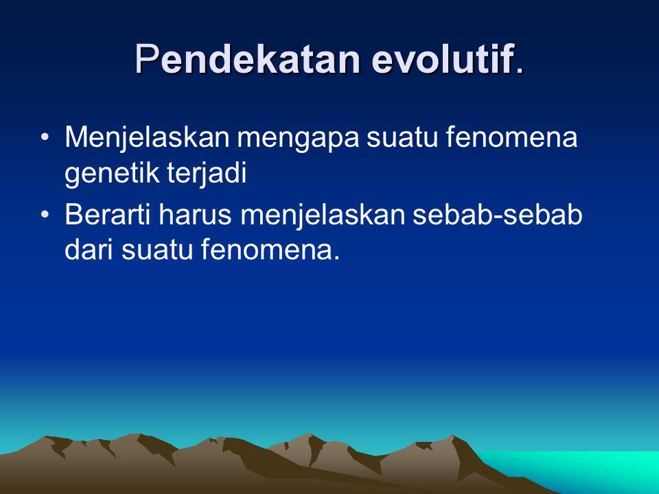 Pendekatan evolutif. Menjelaskan mengapa suatu fenomena genetik terjadi Berarti harus menjelaskan sebab-sebab dari suatu fenomena.