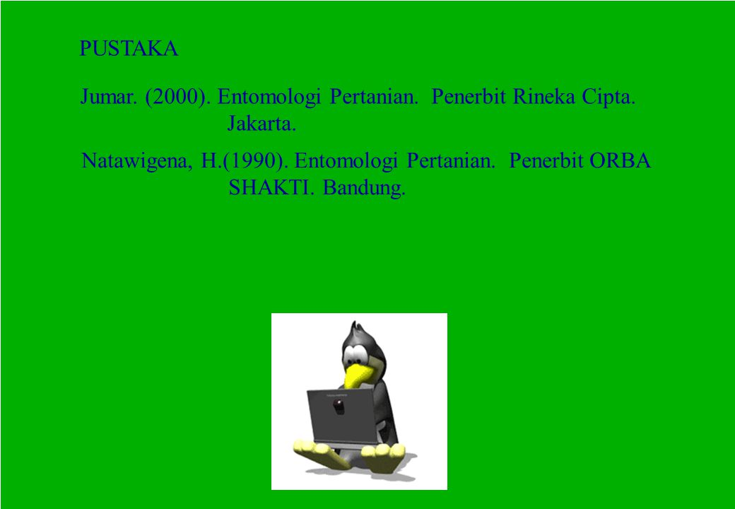 PUSTAKA Jumar. (2000). Entomologi Pertanian. Penerbit Rineka Cipta. Jakarta. Natawigena, H.(1990). Entomologi Pertanian. Penerbit ORBA SHAKTI. Bandung
