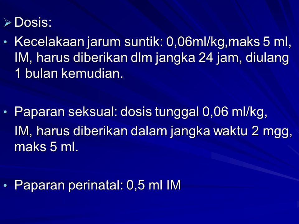  Dosis: Kecelakaan jarum suntik: 0,06ml/kg,maks 5 ml, IM, harus diberikan dlm jangka 24 jam, diulang 1 bulan kemudian. Kecelakaan jarum suntik: 0,06m