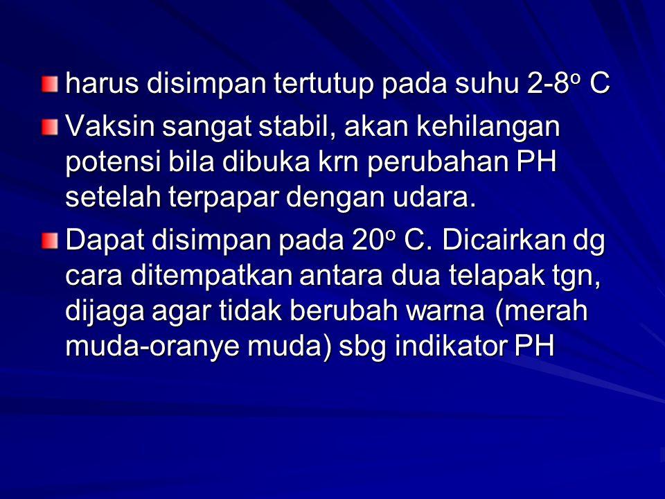 harus disimpan tertutup pada suhu 2-8 o C Vaksin sangat stabil, akan kehilangan potensi bila dibuka krn perubahan PH setelah terpapar dengan udara. Da