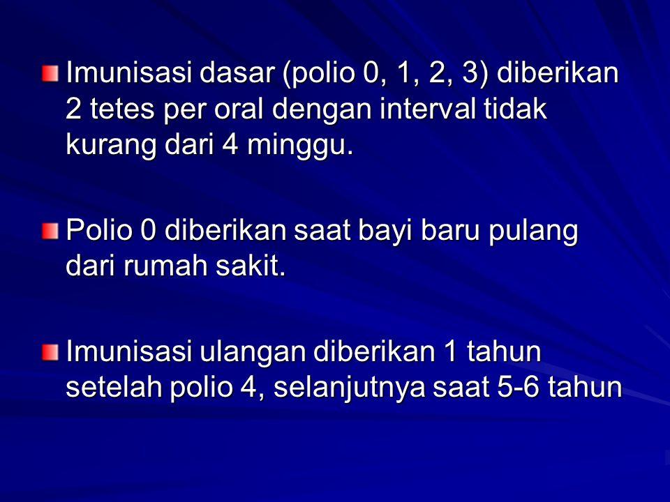 Imunisasi dasar (polio 0, 1, 2, 3) diberikan 2 tetes per oral dengan interval tidak kurang dari 4 minggu. Polio 0 diberikan saat bayi baru pulang dari