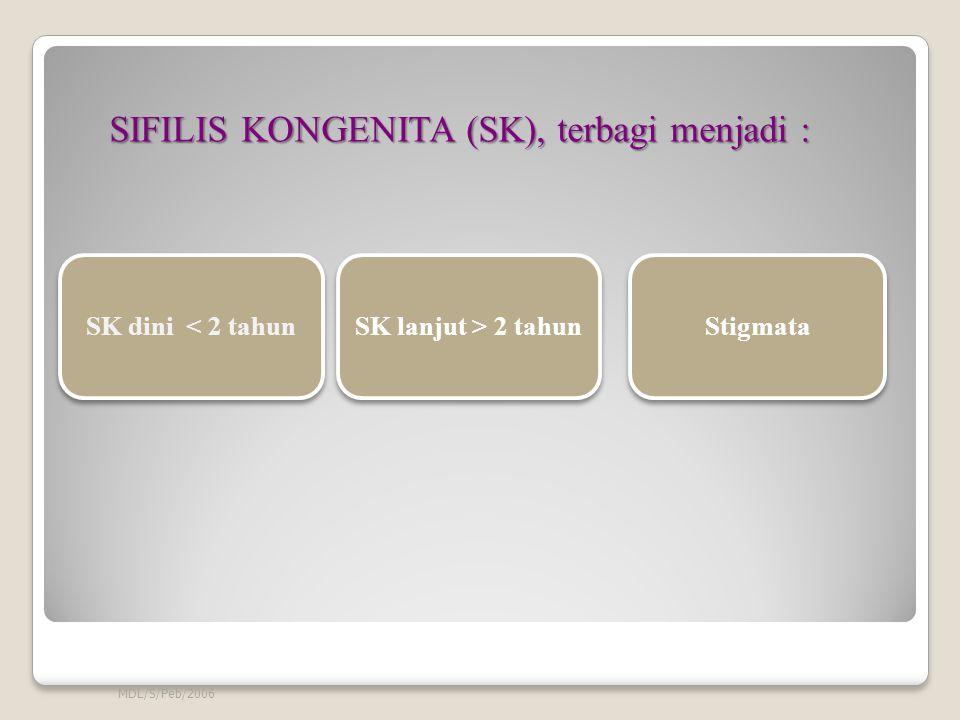 SIFILIS KONGENITA (SK), terbagi menjadi : SIFILIS KONGENITA (SK), terbagi menjadi : MDL/S/Peb/2006 SK dini < 2 tahun SK lanjut > 2 tahun Stigmata