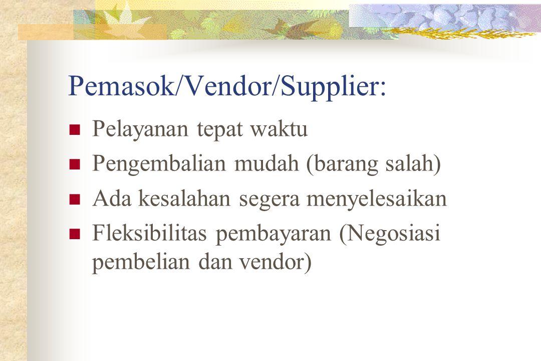 Pemasok/Vendor/Supplier: Pelayanan tepat waktu Pengembalian mudah (barang salah) Ada kesalahan segera menyelesaikan Fleksibilitas pembayaran (Negosiasi pembelian dan vendor)
