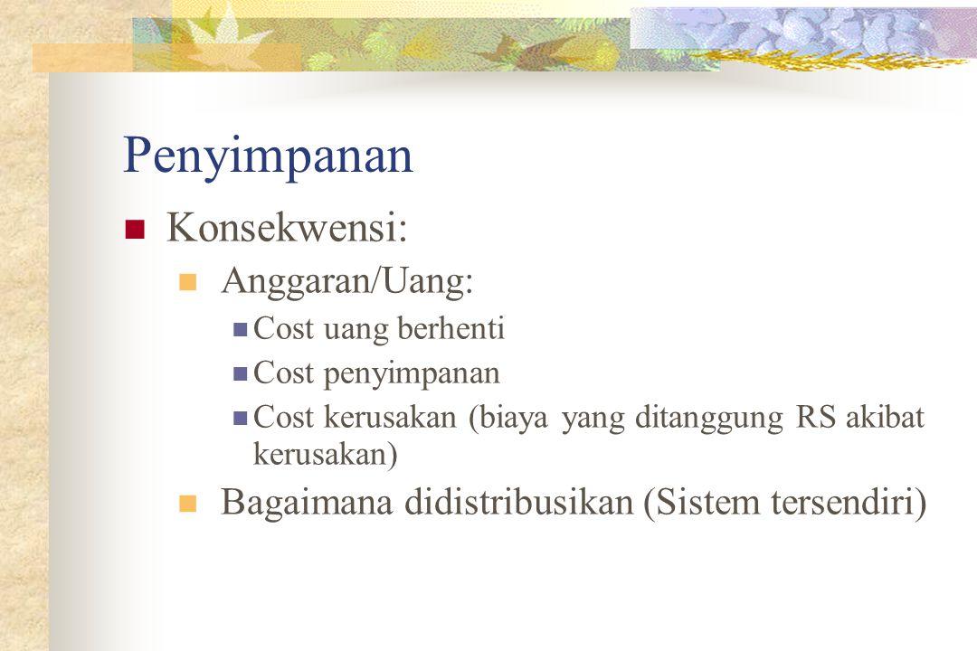 Penyimpanan Konsekwensi: Anggaran/Uang: Cost uang berhenti Cost penyimpanan Cost kerusakan (biaya yang ditanggung RS akibat kerusakan) Bagaimana didistribusikan (Sistem tersendiri)