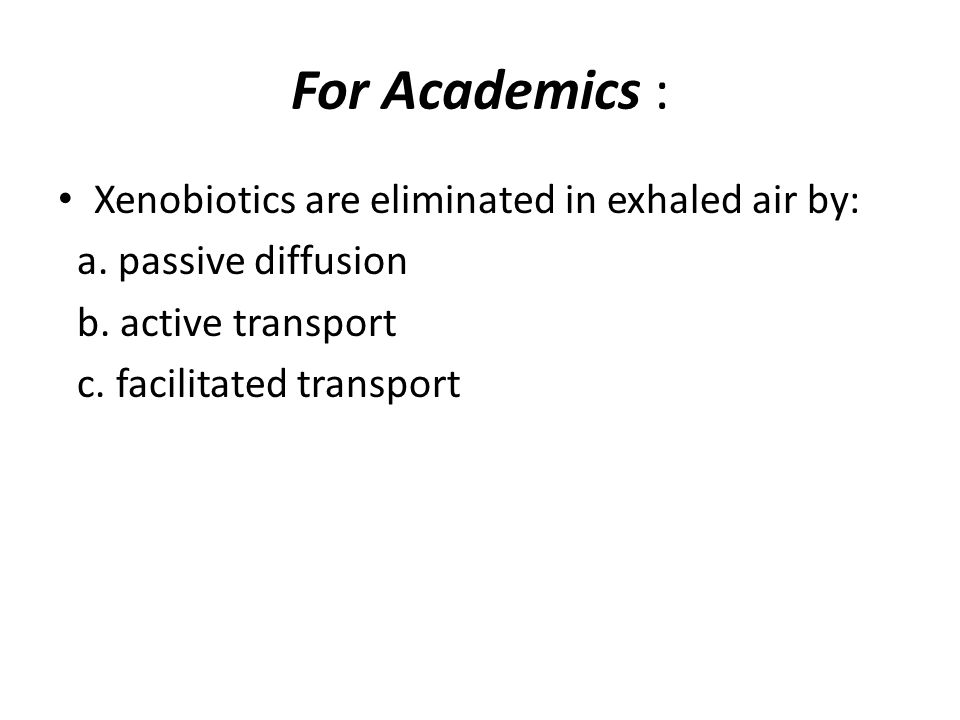 For Academics : Xenobiotics are eliminated in exhaled air by: a. passive diffusion b. active transport c. facilitated transport
