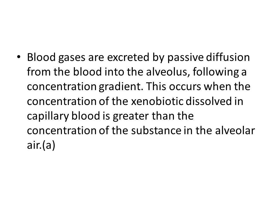 Blood gases are excreted by passive diffusion from the blood into the alveolus, following a concentration gradient. This occurs when the concentration