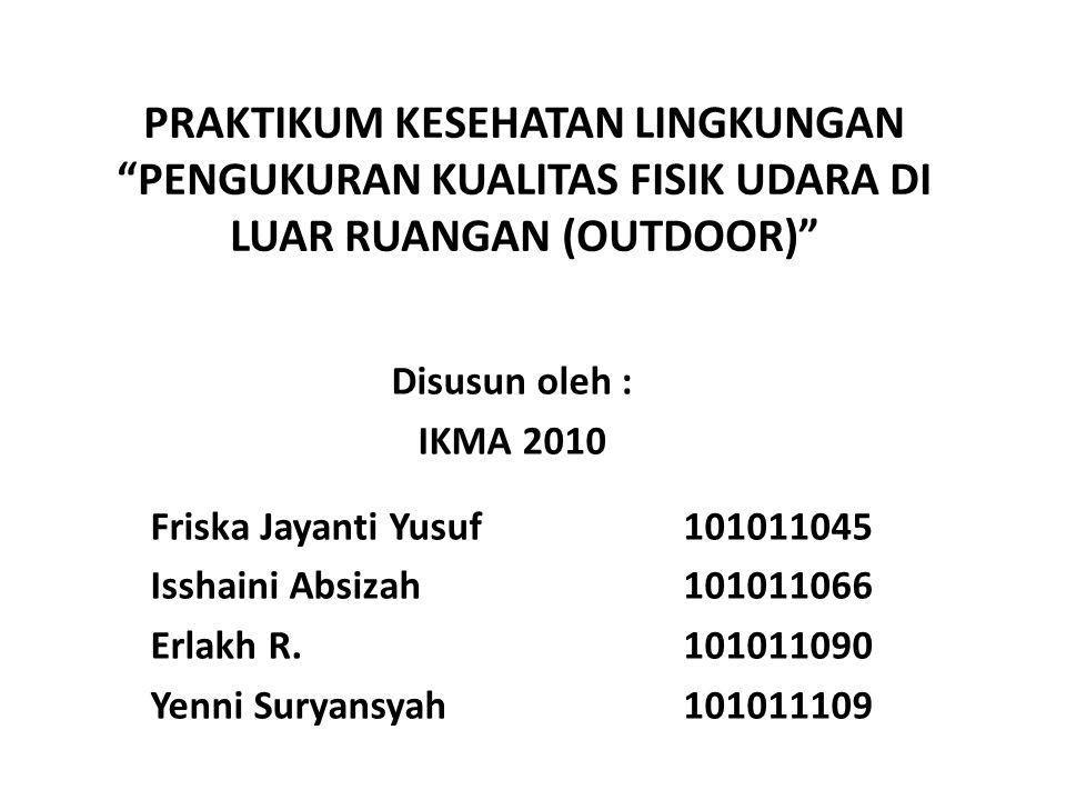 """PRAKTIKUM KESEHATAN LINGKUNGAN """"PENGUKURAN KUALITAS FISIK UDARA DI LUAR RUANGAN (OUTDOOR)"""" Disusun oleh : IKMA 2010 Friska Jayanti Yusuf 101011045 Iss"""