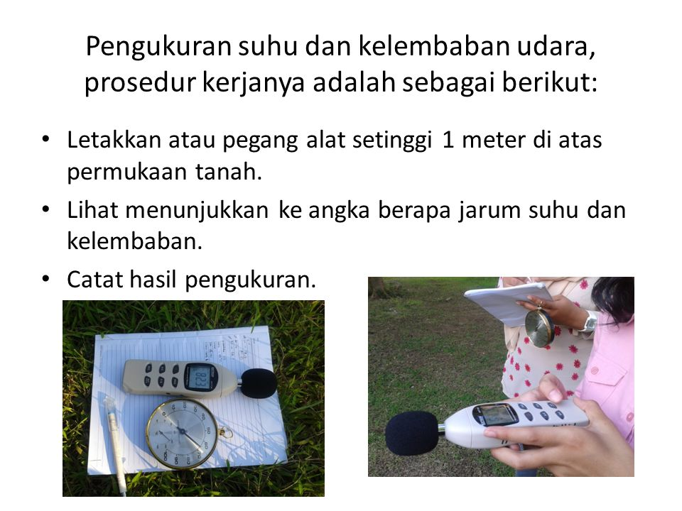 Pengukuran suhu dan kelembaban udara, prosedur kerjanya adalah sebagai berikut: Letakkan atau pegang alat setinggi 1 meter di atas permukaan tanah. Li
