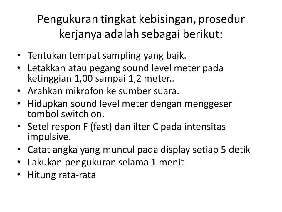 Pengukuran tingkat kebisingan, prosedur kerjanya adalah sebagai berikut: Tentukan tempat sampling yang baik. Letakkan atau pegang sound level meter pa
