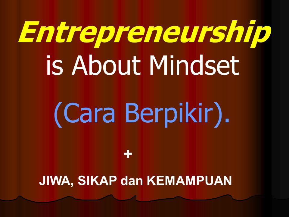 Entrepreneurship is About Mindset (Cara Berpikir). + JIWA, SIKAP dan KEMAMPUAN
