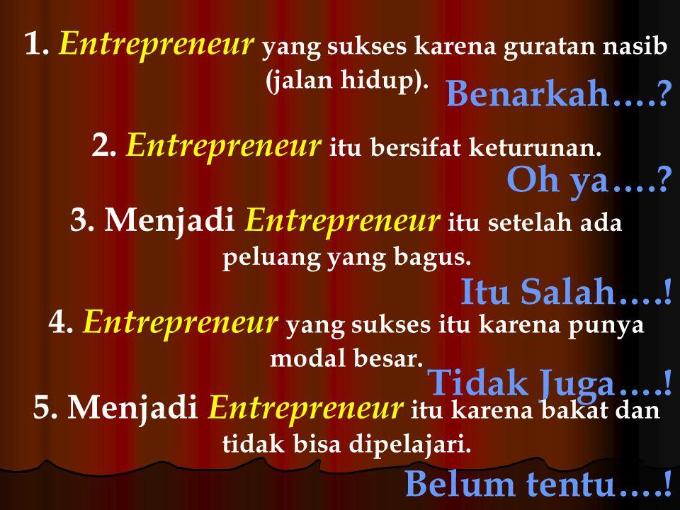 1. Entrepreneur yang sukses karena guratan nasib (jalan hidup). Benarkah….? 2. Entrepreneur itu bersifat keturunan. Oh ya….? 3. Menjadi Entrepreneur i