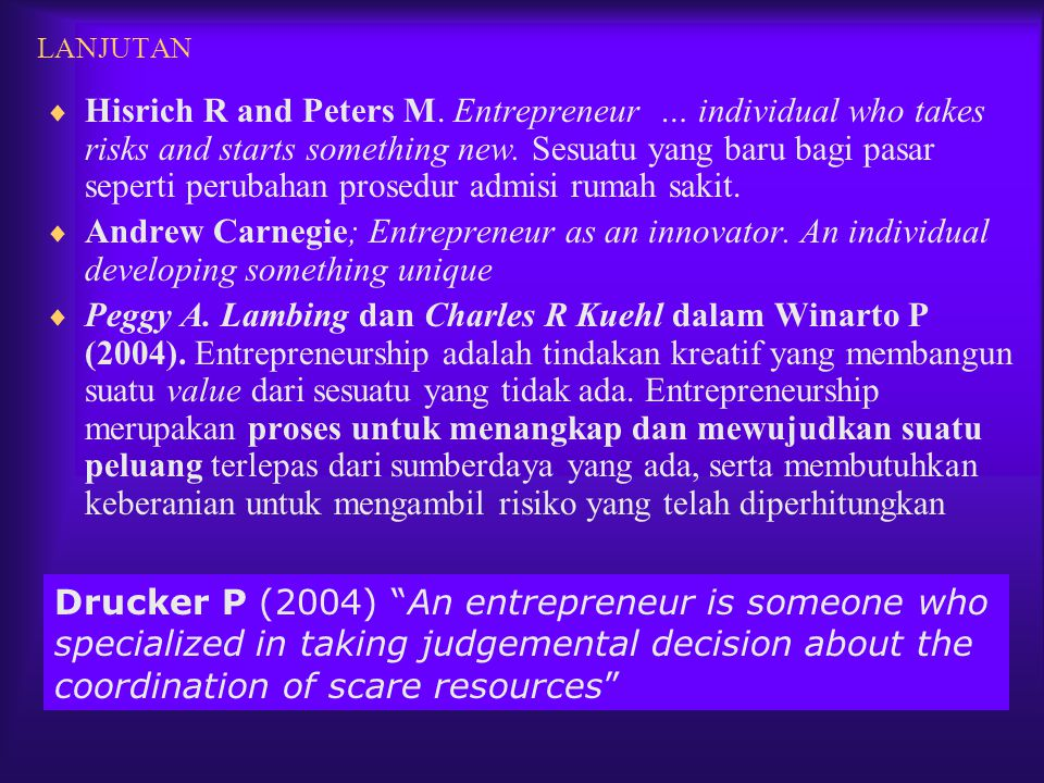LANJUTAN  Hisrich R and Peters M. Entrepreneur … individual who takes risks and starts something new. Sesuatu yang baru bagi pasar seperti perubahan