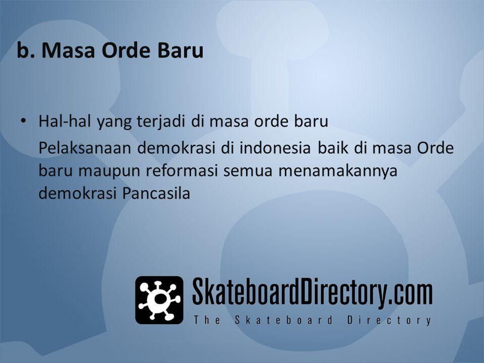 b. Masa Orde Baru Hal-hal yang terjadi di masa orde baru Pelaksanaan demokrasi di indonesia baik di masa Orde baru maupun reformasi semua menamakannya