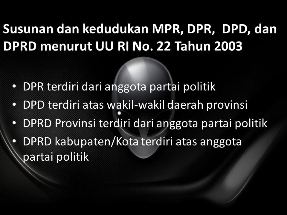 Susunan dan kedudukan MPR, DPR, DPD, dan DPRD menurut UU RI No. 22 Tahun 2003 DPR terdiri dari anggota partai politik DPD terdiri atas wakil-wakil dae