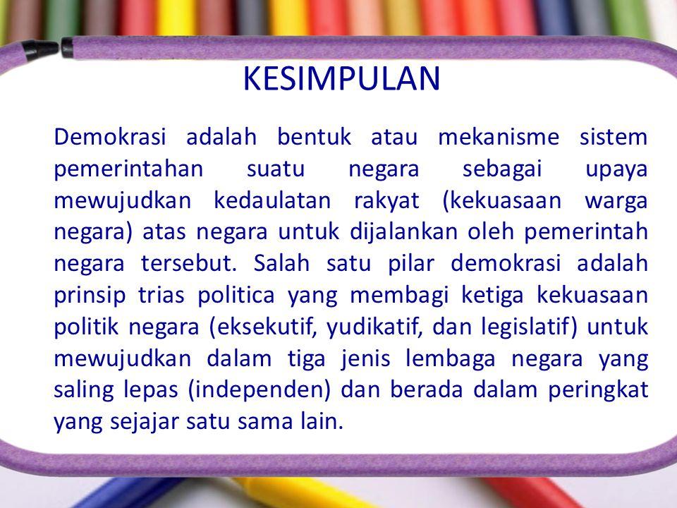 KESIMPULAN Demokrasi adalah bentuk atau mekanisme sistem pemerintahan suatu negara sebagai upaya mewujudkan kedaulatan rakyat (kekuasaan warga negara)