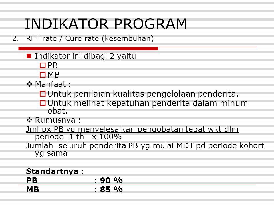 INDIKATOR PROGRAM 2.RFT rate / Cure rate (kesembuhan) Indikator ini dibagi 2 yaitu  PB  MB  Manfaat :  Untuk penilaian kualitas pengelolaan pender