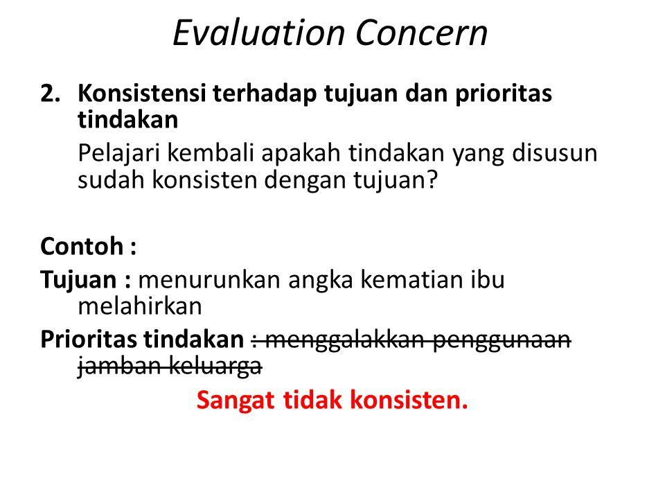 Evaluation Concern 2.Konsistensi terhadap tujuan dan prioritas tindakan Pelajari kembali apakah tindakan yang disusun sudah konsisten dengan tujuan? C