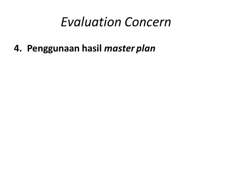 Evaluation Concern 4.Penggunaan hasil master plan