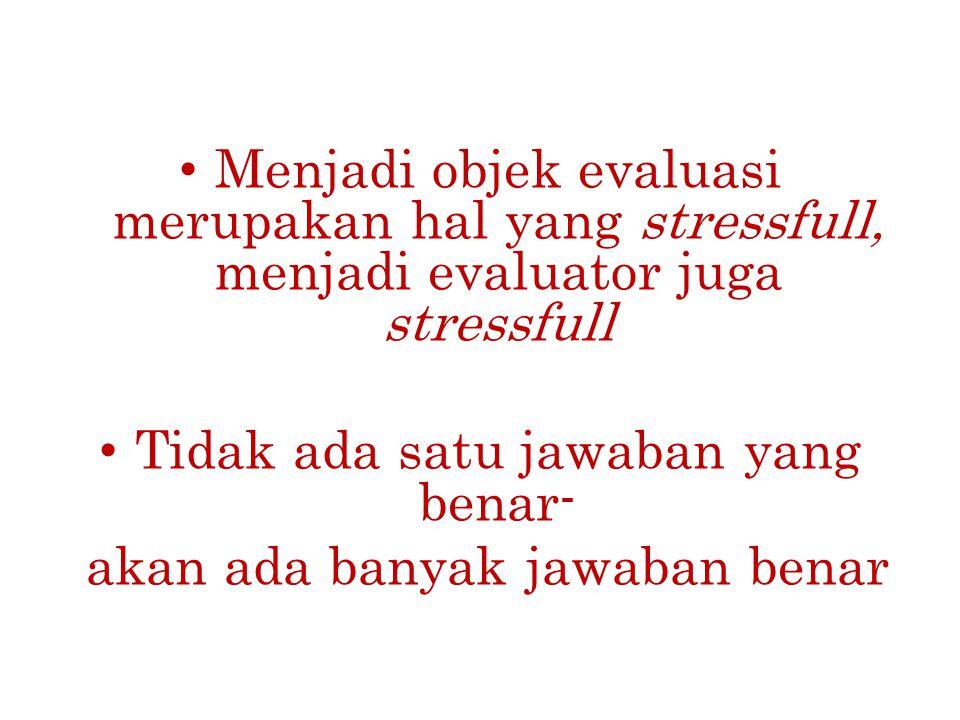 Menjadi objek evaluasi merupakan hal yang stressfull, menjadi evaluator juga stressfull Tidak ada satu jawaban yang benar- akan ada banyak jawaban ben