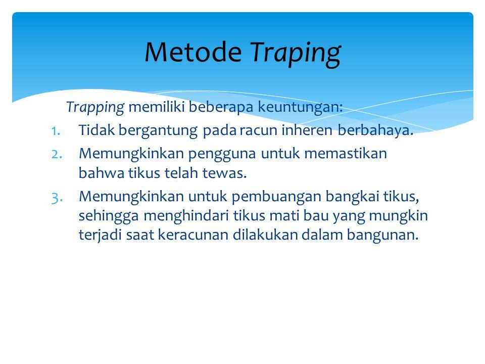 Trapping memiliki beberapa keuntungan: 1.Tidak bergantung pada racun inheren berbahaya. 2.Memungkinkan pengguna untuk memastikan bahwa tikus telah tew