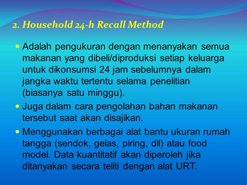 2. Household 24-h Recall Method Adalah pengukuran dengan menanyakan semua makanan yang dibeli/diproduksi setiap keluarga untuk dikonsumsi 24 jam sebel