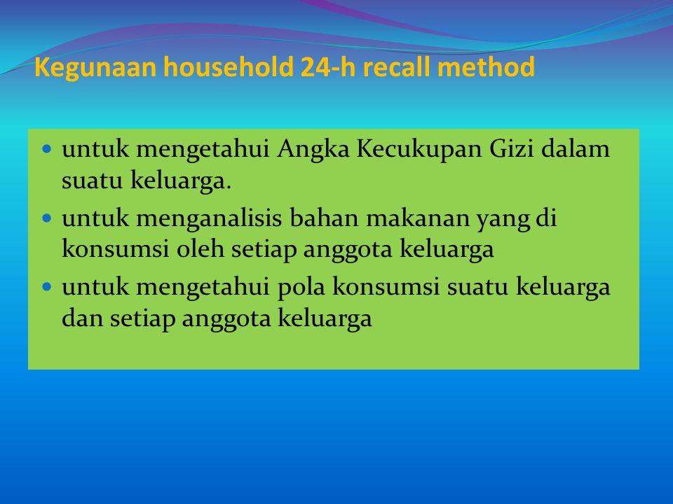 Kegunaan household 24-h recall method untuk mengetahui Angka Kecukupan Gizi dalam suatu keluarga. untuk menganalisis bahan makanan yang di konsumsi ol