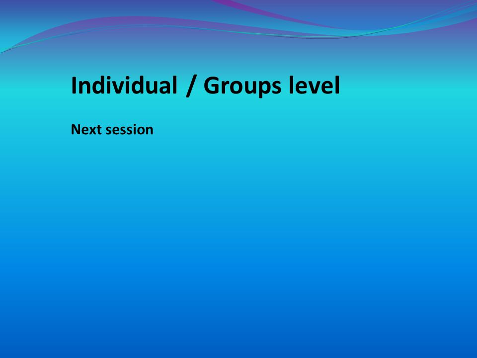 Individual / Groups level Next session