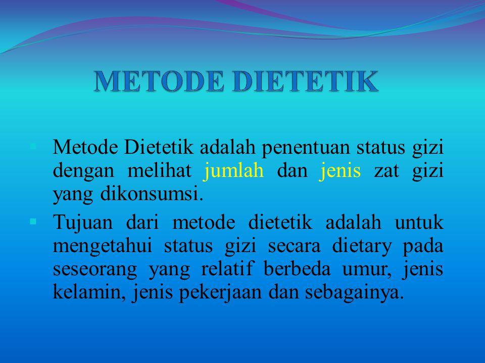  Metode Dietetik adalah penentuan status gizi dengan melihat jumlah dan jenis zat gizi yang dikonsumsi.  Tujuan dari metode dietetik adalah untuk me