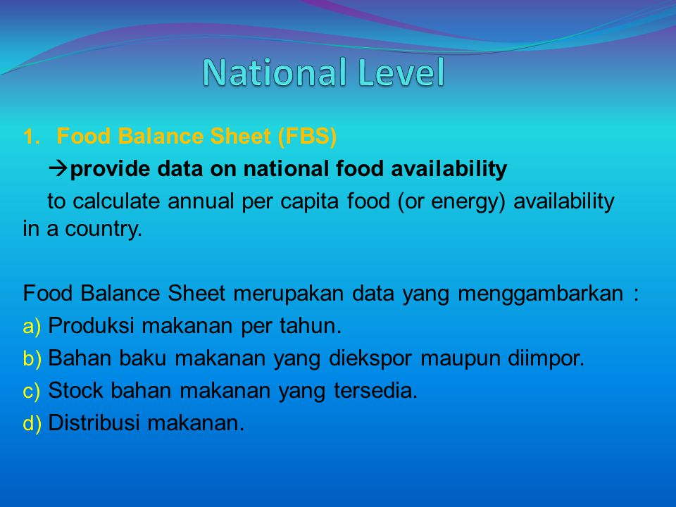 1. Food Balance Sheet (FBS)  provide data on national food availability to calculate annual per capita food (or energy) availability in a country. Fo