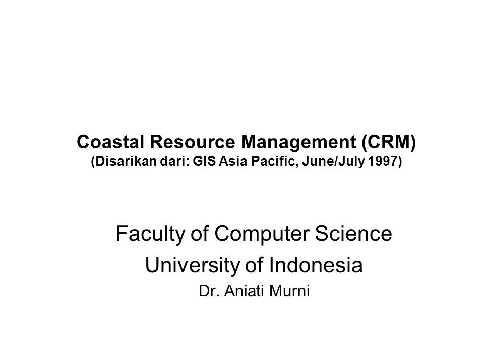 Coastal Resource Management (CRM) (Disarikan dari: GIS Asia Pacific, June/July 1997) Faculty of Computer Science University of Indonesia Dr.