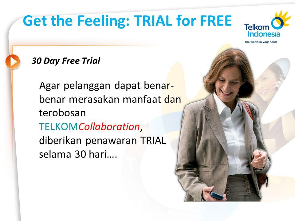 Get the Feeling: TRIAL for FREE 30 Day Free Trial Agar pelanggan dapat benar- benar merasakan manfaat dan terobosan TELKOMCollaboration, diberikan penawaran TRIAL selama 30 hari….