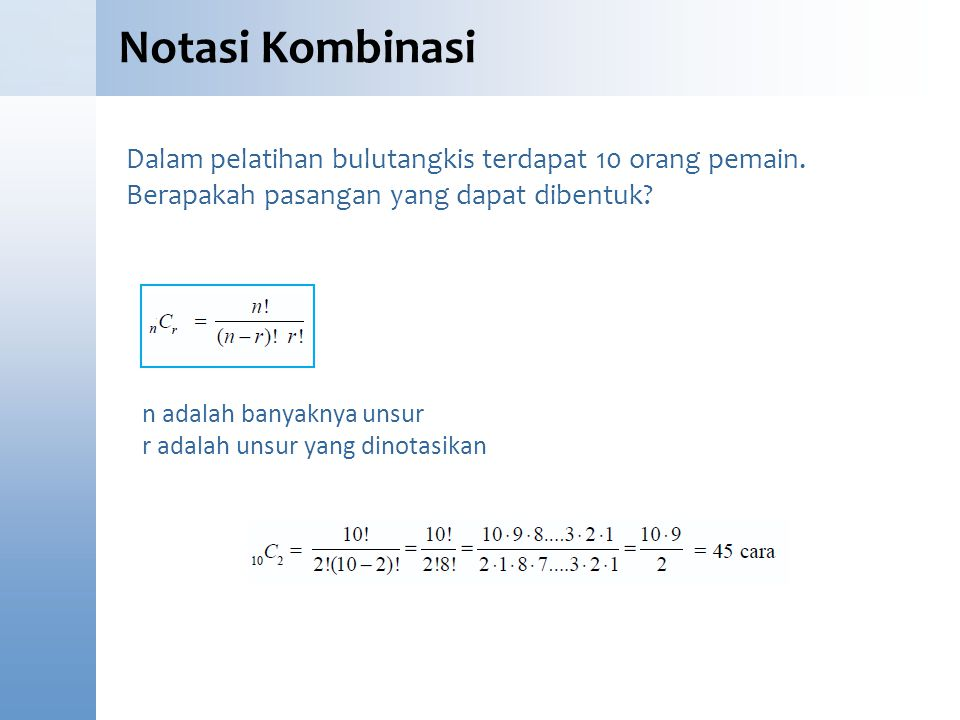 Notasi Kombinasi Dalam pelatihan bulutangkis terdapat 10 orang pemain. Berapakah pasangan yang dapat dibentuk? n adalah banyaknya unsur r adalah unsur