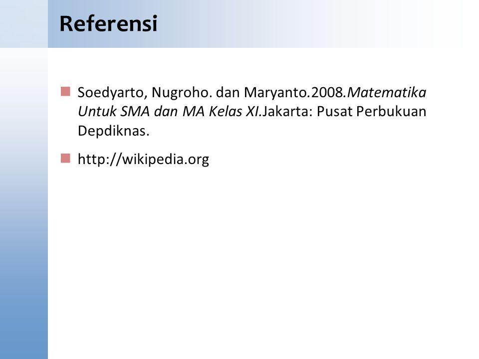 Referensi Soedyarto, Nugroho. dan Maryanto.2008.Matematika Untuk SMA dan MA Kelas XI.Jakarta: Pusat Perbukuan Depdiknas. http://wikipedia.org