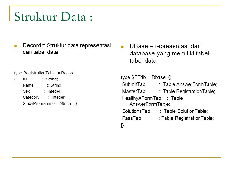 Struktur Data : Record = Struktur data representasi dari tabel data type RegistrationTable = Record {| ID :: String; Name :: String; Sex :: Integer; Category :: Integer; StudyProgramme :: String; |} DBase = representasi dari database yang memiliki tabel- tabel data type SETdb = Dbase {| SubmitTab :: Table AnswerFormTable; MasterTab :: Table RegistrationTable; HealthyAFormTab :: Table AnswerFormTable; SolutionsTab :: Table SolutionTable; PassTab :: Table RegistrationTable; |}