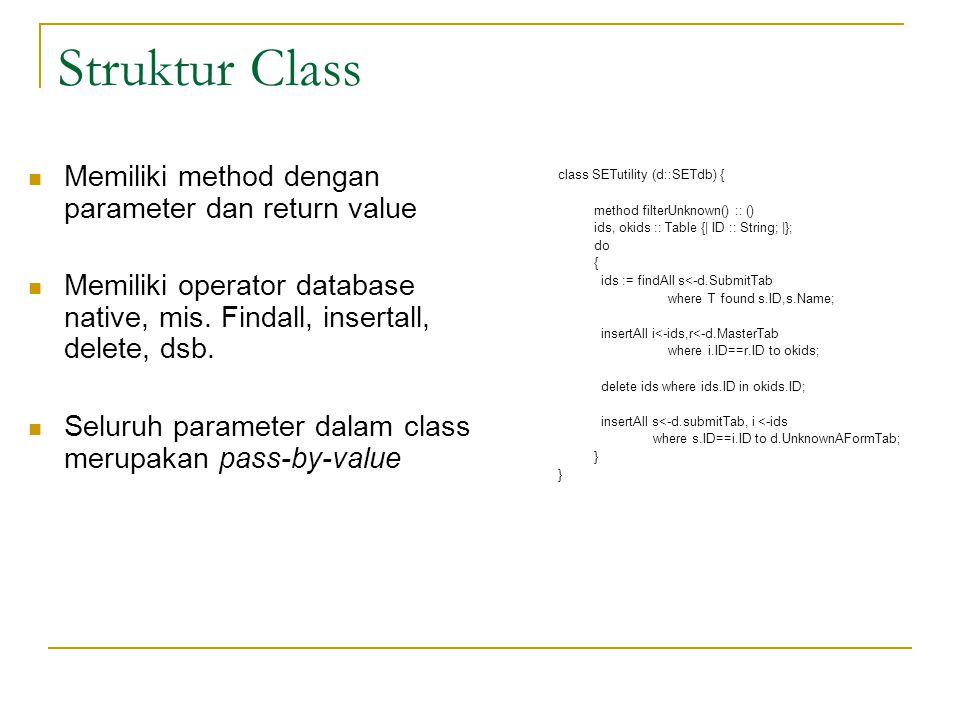 Struktur Class class SETutility (d::SETdb) { method filterUnknown() :: () ids, okids :: Table {| ID :: String; |}; do { ids := findAll s<-d.SubmitTab where T found s.ID,s.Name; insertAll i<-ids,r<-d.MasterTab where i.ID==r.ID to okids; delete ids where ids.ID in okids.ID; insertAll s<-d.submitTab, i <-ids where s.ID==i.ID to d.UnknownAFormTab; } Memiliki method dengan parameter dan return value Memiliki operator database native, mis.
