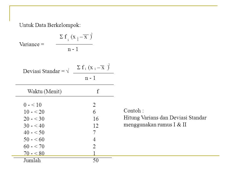 Untuk Data Berkelompok: Variance = Σ f (x – x ) n - 1 ii i 2 Deviasi Standar = √ Σ f (x – x ) n - 1 ii 2 Contoh : Hitung Varians dan Deviasi Standar m